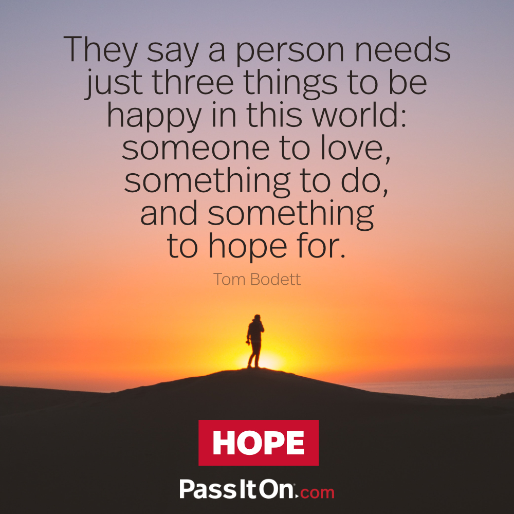 They say a person needs just three things to be happy in this world: someone to love, something to do, and something to hope for. —Tom Bodett