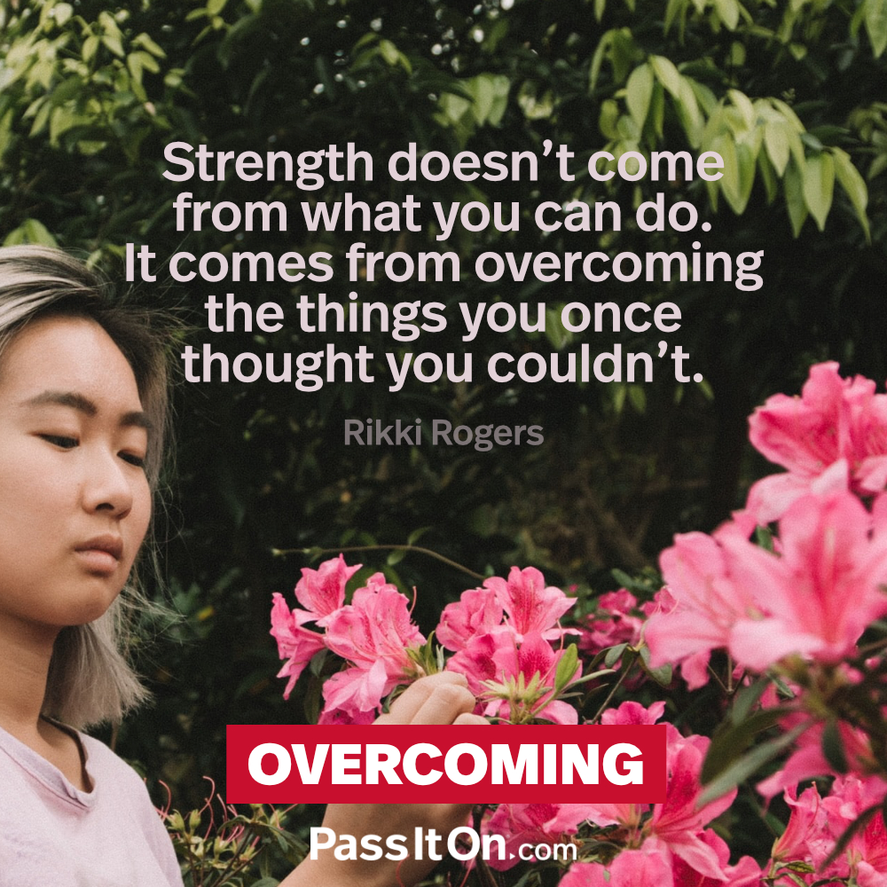 Strength doesn't come from what you can do. It comes from overcoming the things you once thought you couldn't. —Rikki Rogers