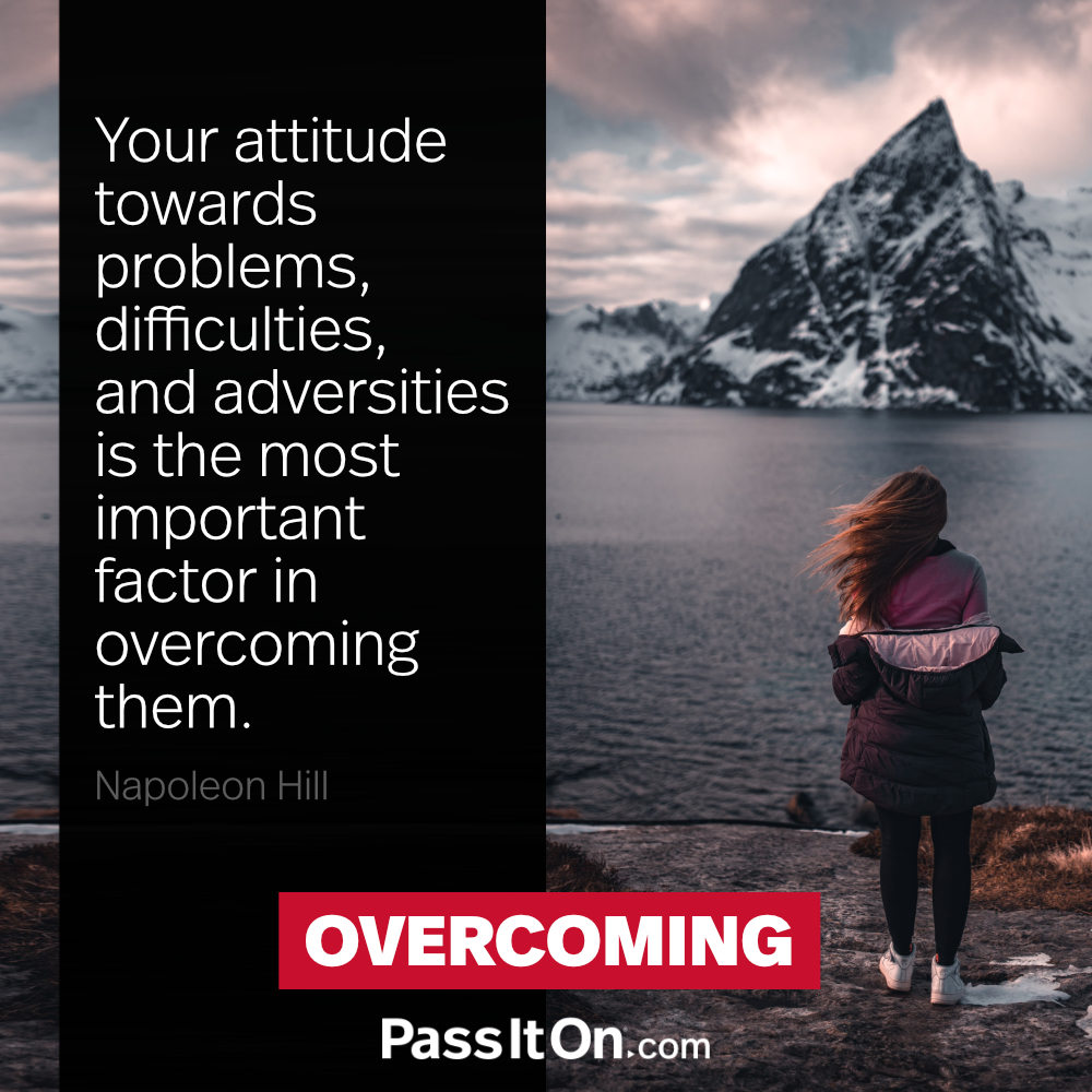Your attitude towards problems, difficulties, and adversities is the most important factor in overcoming them. —Napoleon Hill