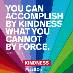 You can accomplish by kindness what you cannot by force. #<Author:0x000055566be48b28>