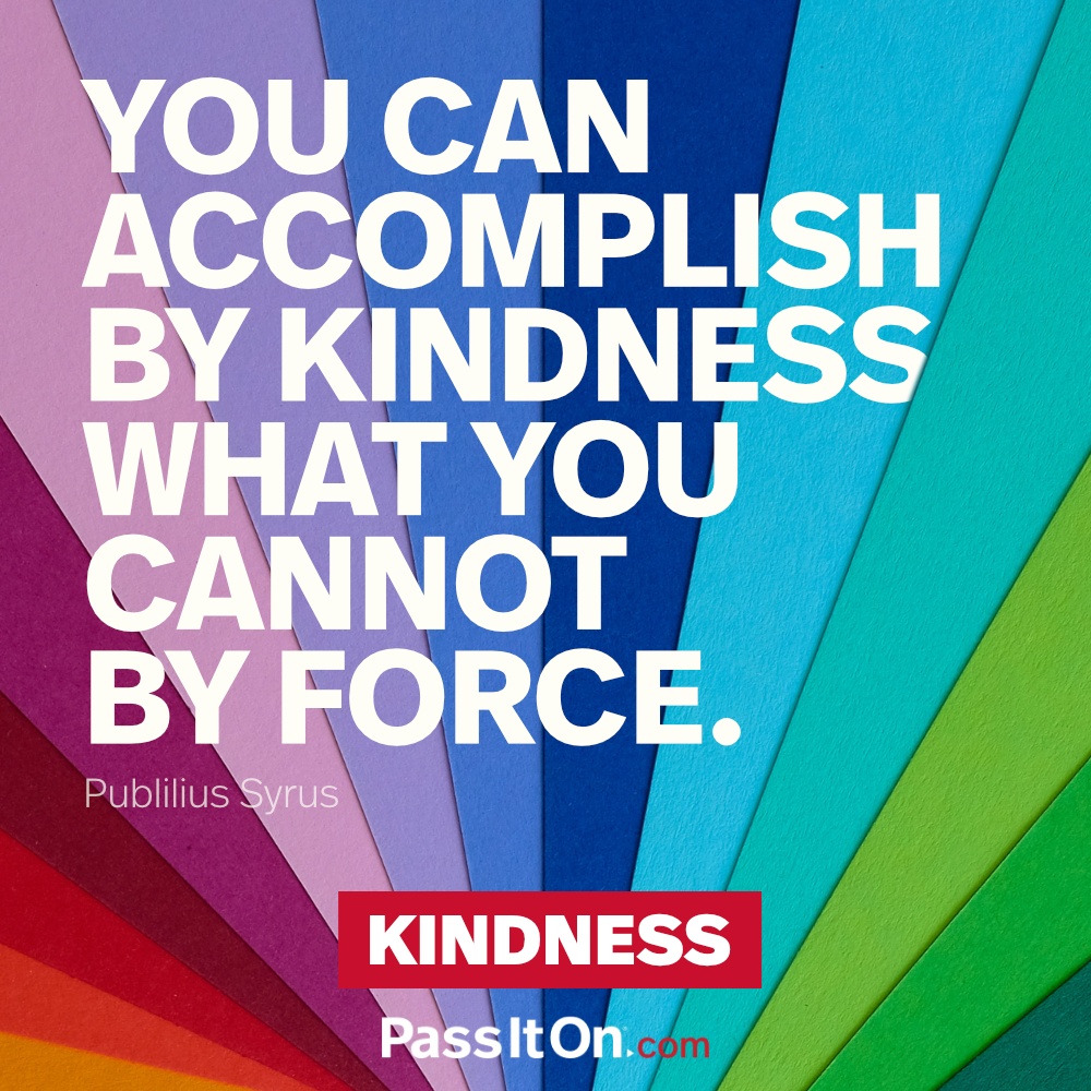 You can accomplish by kindness what you cannot by force. —Publius Syrus