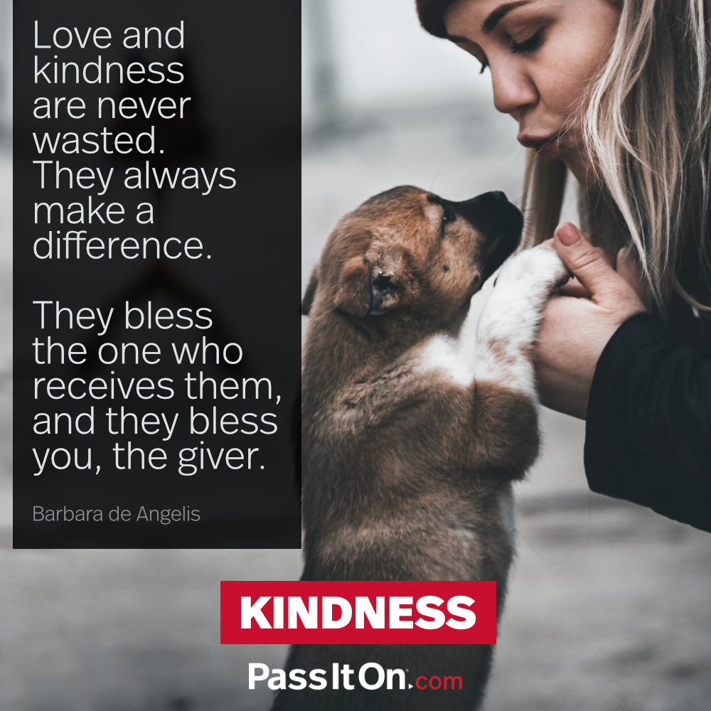 Love and kindness are never wasted. They always make a difference. They bless the one who receives them, and they bless you, the giver. —Barbara DeAngelis
