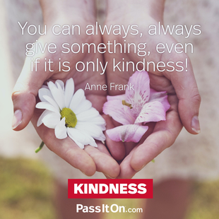 You can always, always give something, even if it is only kindness! #<Author:0x00007f50a72184d8>