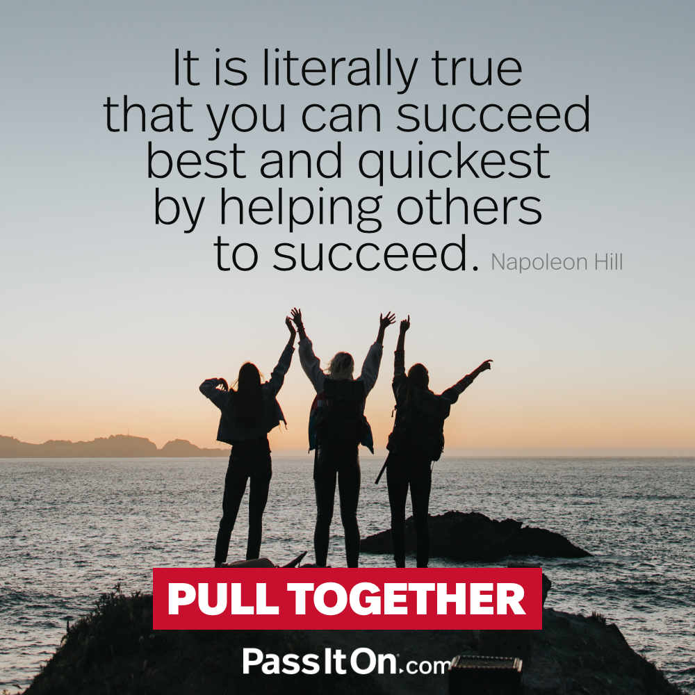 It is literally true that you can succeed best and quickest by helping others to succeed. —Napoleon Hill