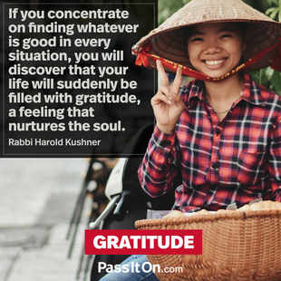 If you concentrate on finding whatever is good in every situation, you will discover that your life will suddenly be filled with gratitude, a feeling that nurtures the soul. #<Author:0x00007f7fbb228570>