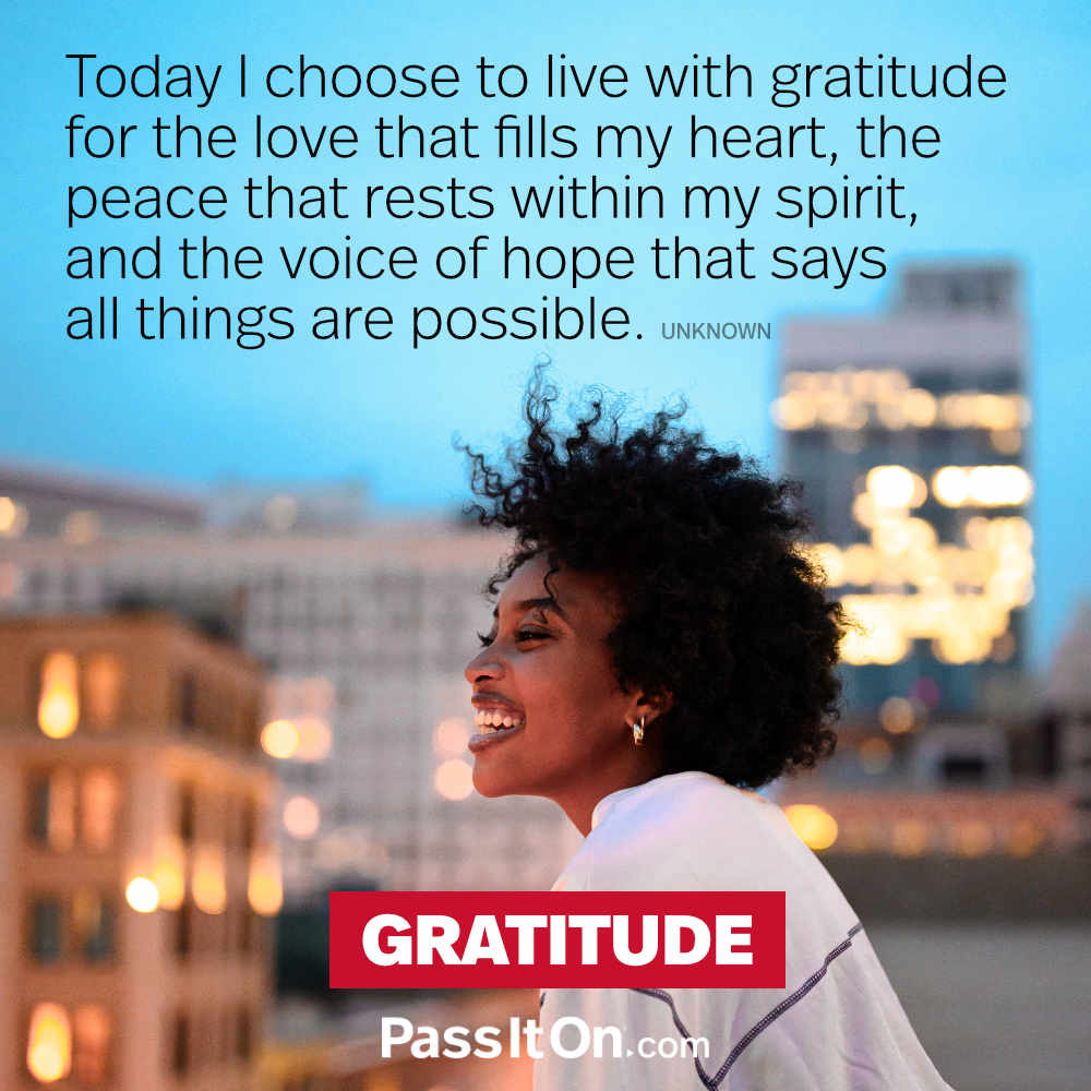 Today I choose to live with gratitude for the love that fills my heart, the peace that rests within my spirit, and the voice of hope that says all things are possible. —Unknown