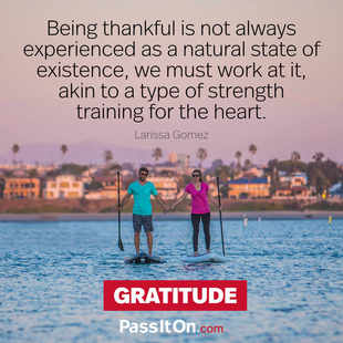 Being thankful is not always experienced as a natural state of existence, we must work at it, akin to a type of strength training for the heart. #<Author:0x00007fb16adb1140>