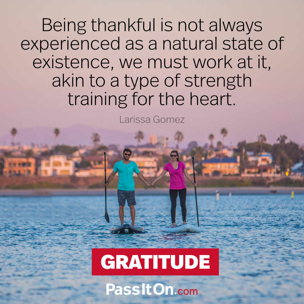 Being thankful is not always experienced as a natural state of existence, we must work at it, akin to a type of strength training for the heart. —Larissa Gomez