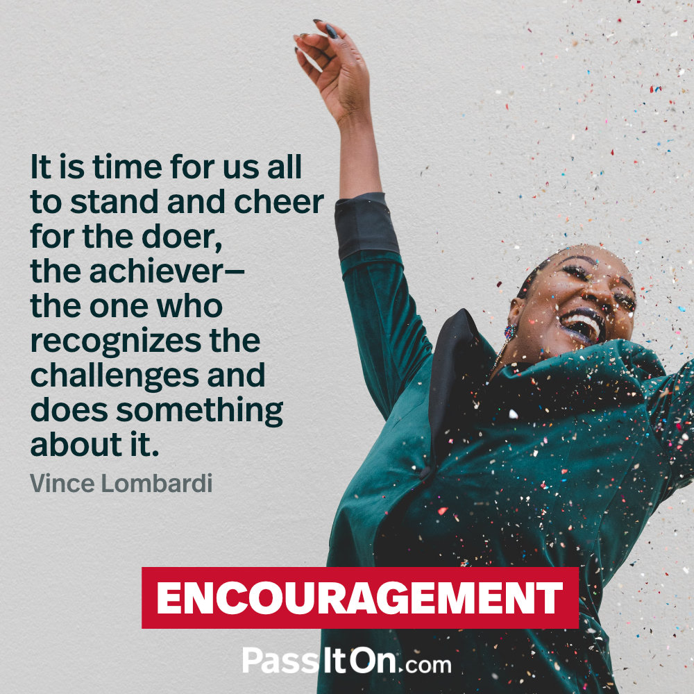 It is time for us all to stand and cheer for the doer, the achiever – the one who recognizes the challenges and does something about it.  —Vince Lombardi