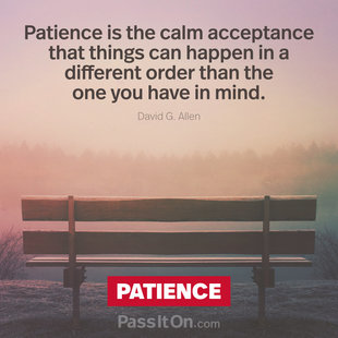 Patience is the calm acceptance that things can happen in a different order than the one you have in mind. #<Author:0x00007f1509d1c070>