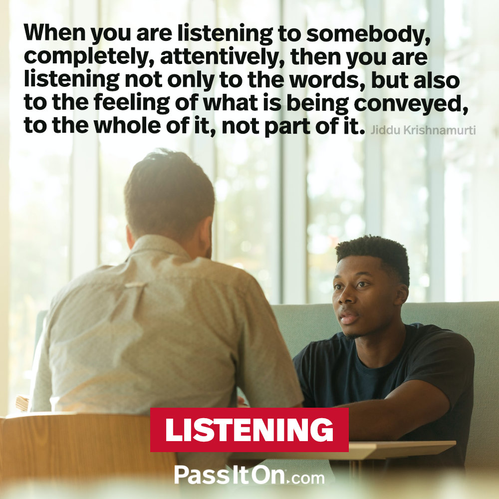 When you are listening to somebody, completely, attentively, then you are listening not only to the words, but also to the feeling of what is being conveyed, to the whole of it, not part of it.  —Jiddu Krishnamurti