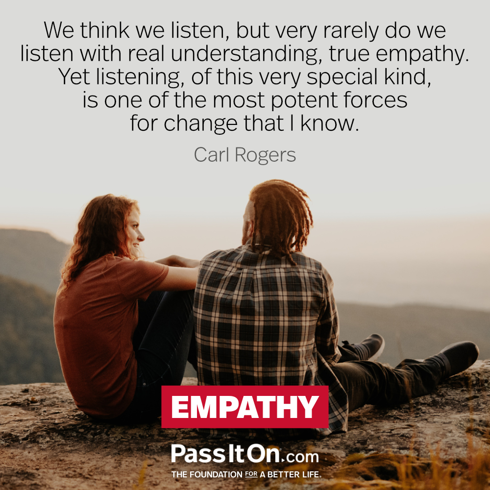 We think we listen, but very rarely do we listen with real understanding, true empathy. Yet listening, of this very special kind, is one of the most potent forces for change that I know. —Carl Rogers