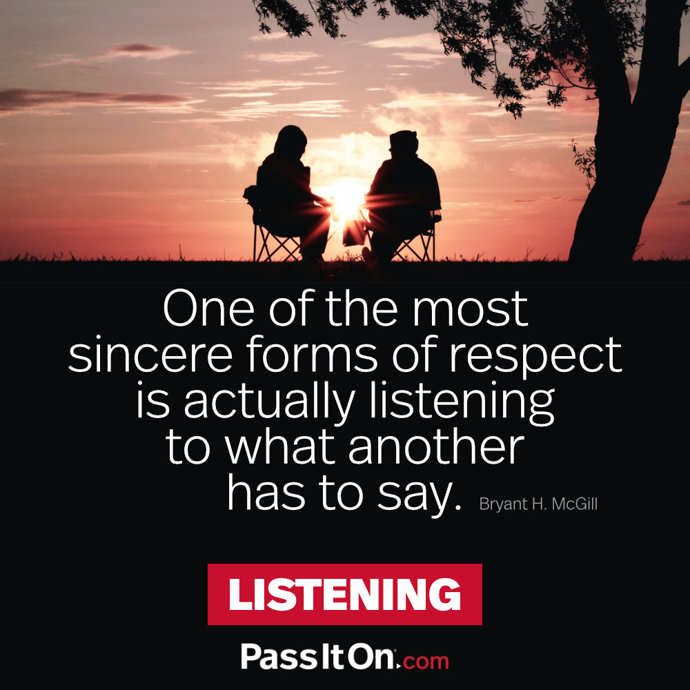One of the most sincere forms of respect is actually listening to what another has to say. —Bryant H. McGill