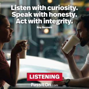 Listen with curiosity. Speak with honesty. Act with integrity. #<Author:0x000055e3532516d8>