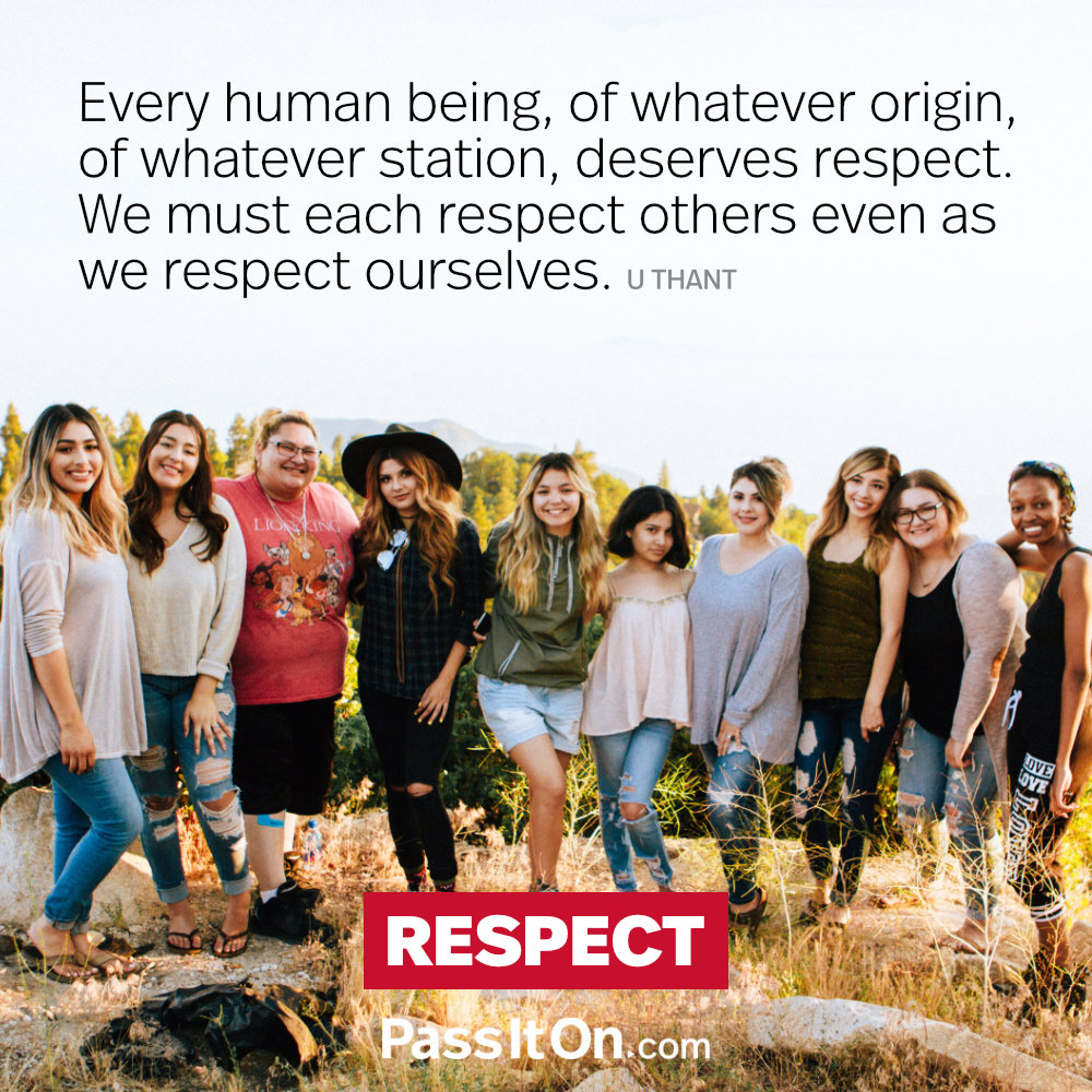 Every human being, of whatever origin, of whatever station, deserves respect. We must each respect others even as we respect ourselves. —U Thant