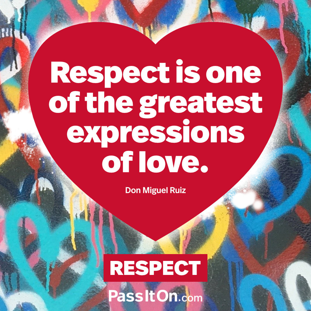 Respect is one of the greatest expressions of love. —Don Miguel Ruiz