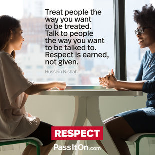 Treat people the way you want to be treated. Talk to people the way you want to be talked to. Respect is earned, not given. #<Author:0x00007f356efab068>
