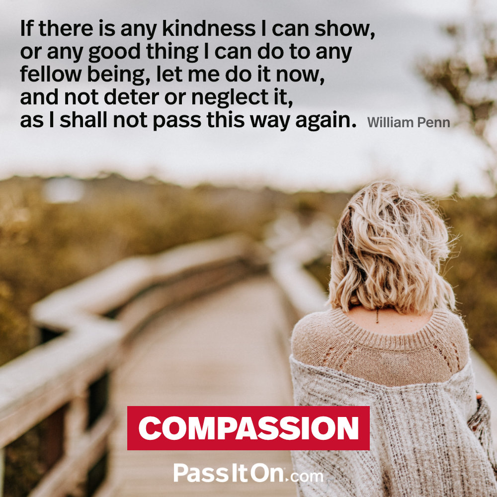 If there is any kindness I can show, or any good thing I can do to any fellow being, let me do it now, and not deter or neglect it, as I shall not pass this way again. —William Penn