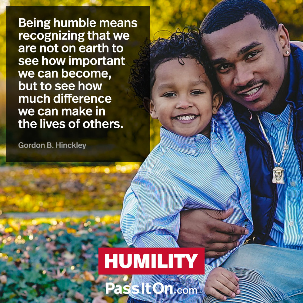 Being humble means recognizing that we are not on earth to see how important we can become, but to see how much difference we can make in the lives of others. —Gordon B. Hinckley