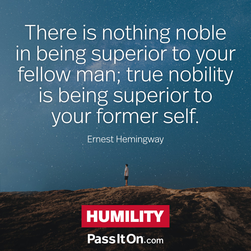 There is nothing noble in being superior to your fellow man; true nobility is being superior to your former self. —Ernest Hemingway