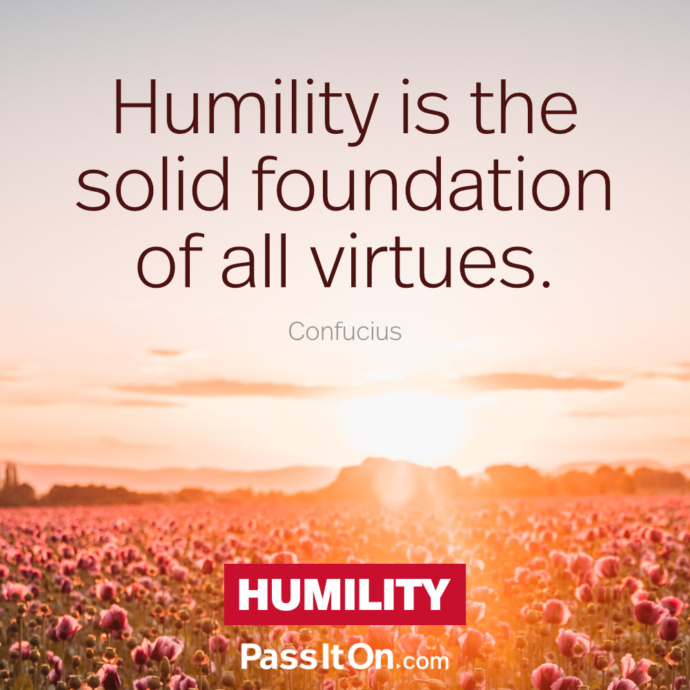 Humility is the solid foundation of all virtues. —Confucius