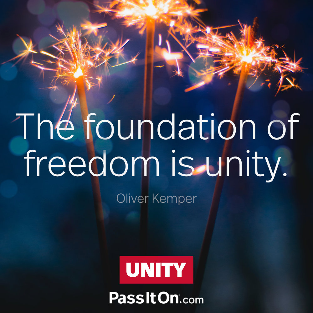 The foundation of freedom is unity. —Oliver Kemper