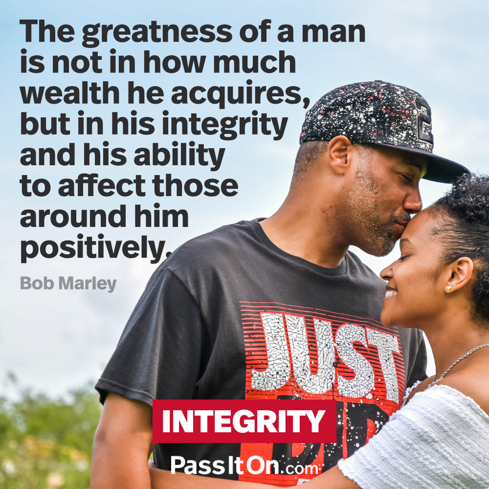 The greatness of a man is not in how much wealth he acquires, but in his integrity and his ability to affect those around him positively. —Bob Marley