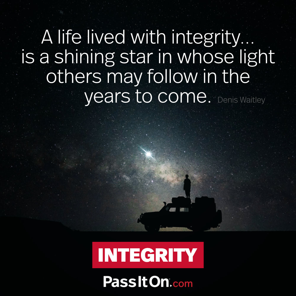 A life lived with integrity… is a shining star in whose light others may follow in the years to come. —Dennis Waitley