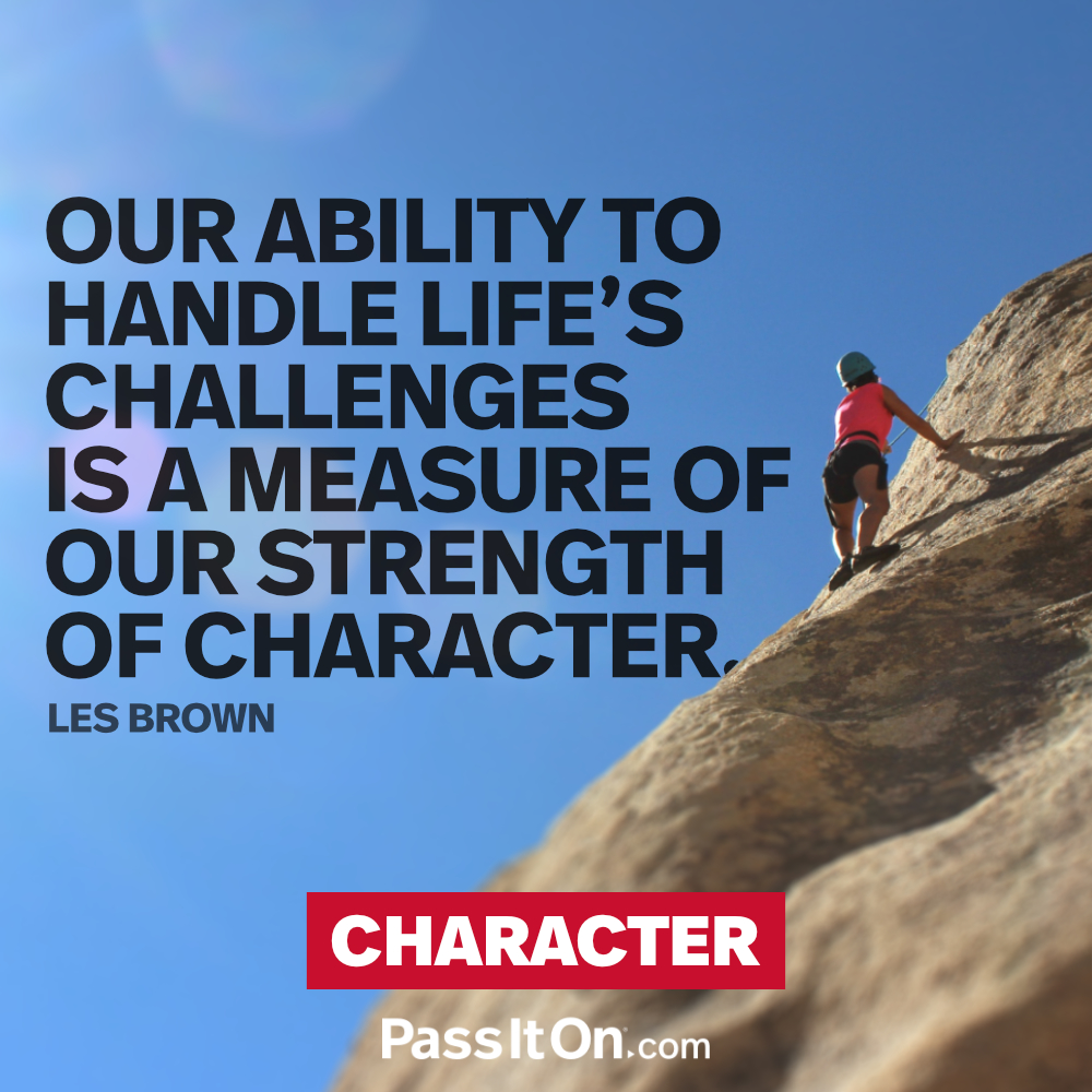 Our ability to handle life's challenges is a measure of our strength of character. —Les Brown