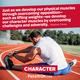 Just as we develop our physical muscles through overcoming opposition – such as lifting weights – we develop our character muscles by overcoming challenges and adversity. #<Author:0x00007f24807914a8>