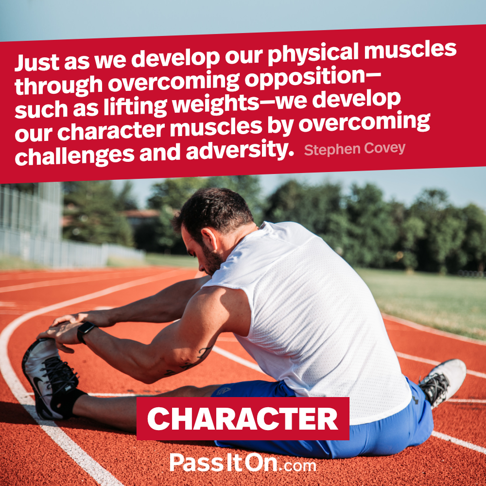 Just as we develop our physical muscles through overcoming opposition – such as lifting weights – we develop our character muscles by overcoming challenges and adversity. —Stephen R. Covey