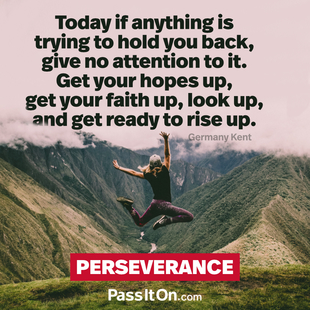 Today if anything is trying to hold you back, give no attention to it. Get your hopes up, get your faith up, look up, and get ready to rise up. #<Author:0x00007ffb65db2b40>