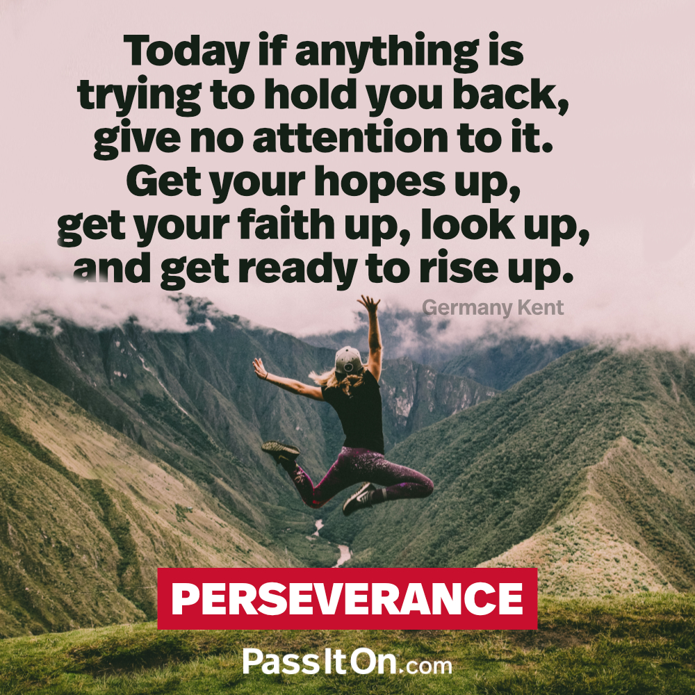 Today if anything is trying to hold you back, give no attention to it. Get your hopes up, get your faith up, look up, and get ready to rise up. —Germany Kent