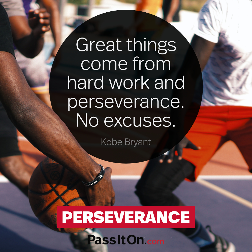 Great things come from hard work and perseverance. No excuses. —Kobe Bryant