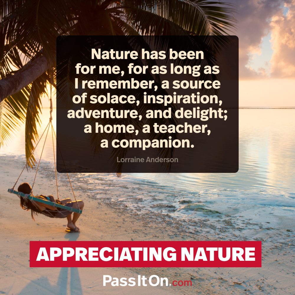 Nature has been for me, for as long as I remember, a source of solace, inspiration, adventure, and delight; a home, a teacher, a companion. —Lorraine Anderson