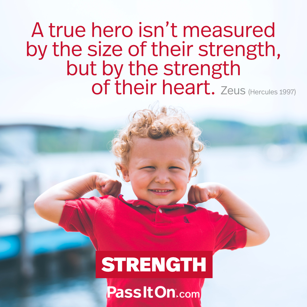 A true hero isn't measured by the size of their strength, but by the strength of their heart. —Zeus, Hercules