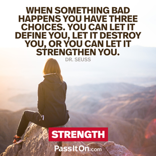 When something bad happens you have three choices. You can let it define you, let it destroy you, or you can let it strengthen you. #<Author:0x00005561ffb95fd0>