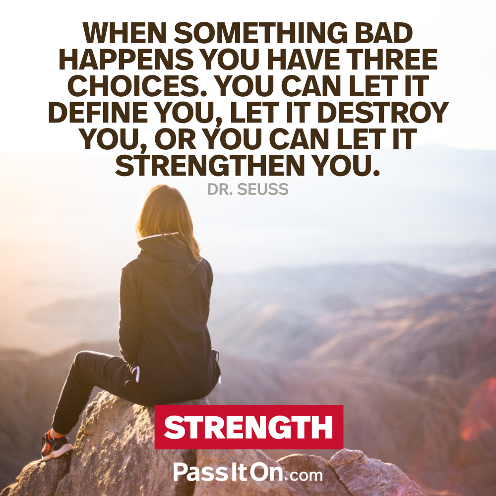 When something bad happens you have three choices. You can let it define you, let it destroy you, or you can let it strengthen you. —Theodor Seuss Geisel