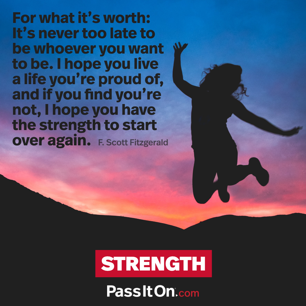 For what it's worth: It's never too late to be whoever you want to be. I hope you live a life you're proud of, and if you find you're not, I hope you have the strength to start over again. —F. Scott Fitzgerald
