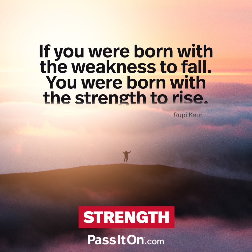 If you were born with the weakness to fall. You were born with the strength to rise. —Rupi Kaur