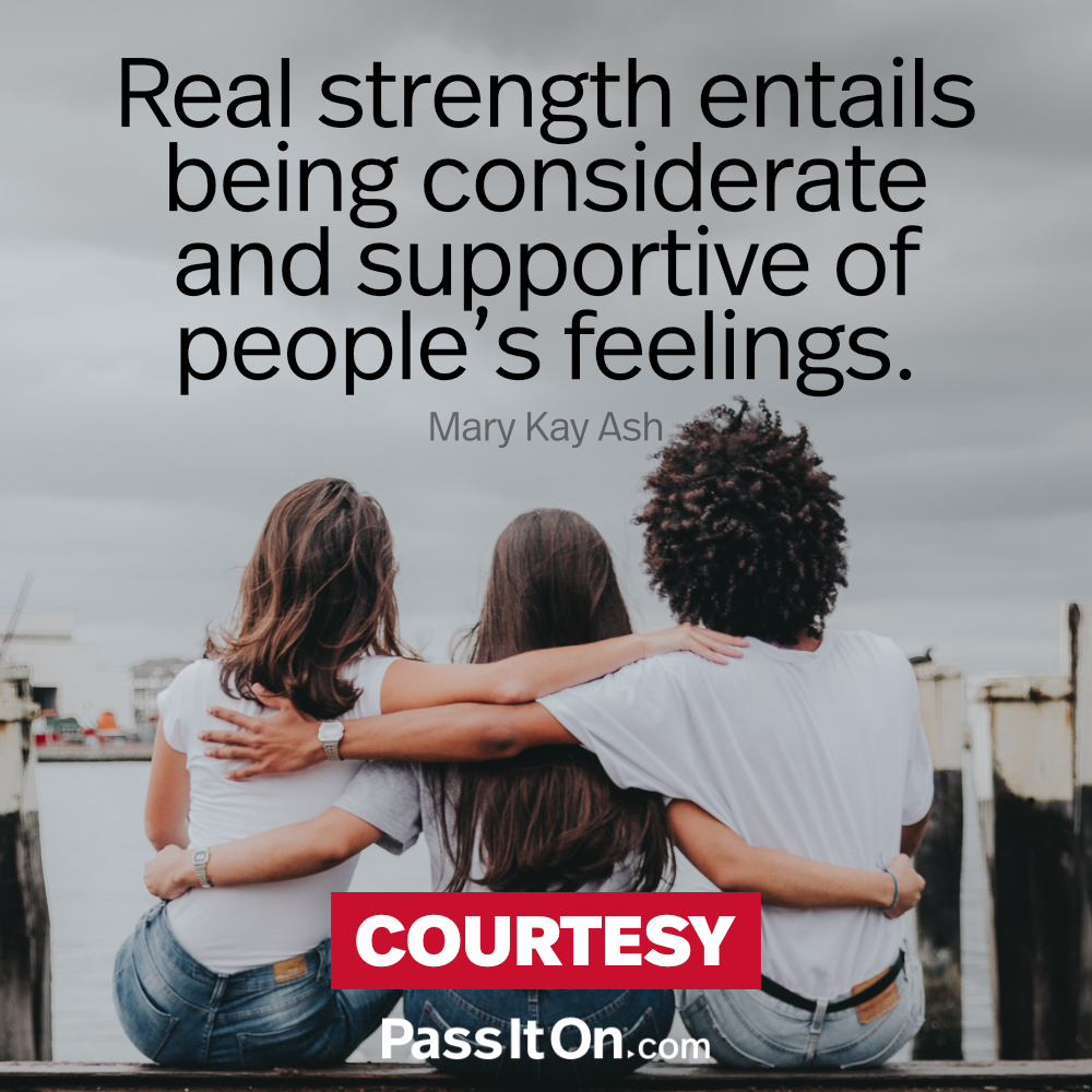 Real strength entails being considerate and supportive of people's feelings. —Mary Kay Ash