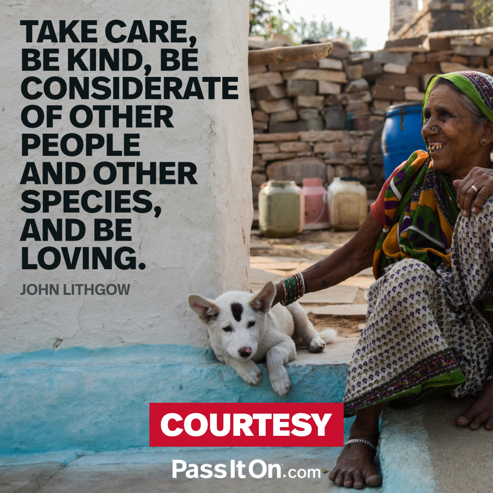Take care, be kind, be considerate of other people and other species, and be loving. —John Lithgow