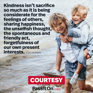 Kindness isn't sacrifice so much as it is being considerate for the feelings of others, sharing happiness, the unselfish thought, the spontaneous and friendly act, forgetfulness of our own present interests.  #<Author:0x00007fac0199f1b0>