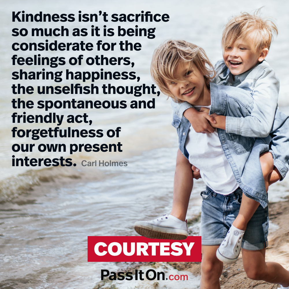 Kindness isn't sacrifice so much as it is being considerate for the feelings of others, sharing happiness, the unselfish thought, the spontaneous and friendly act, forgetfulness of our own present interests.  —Carl Holmes