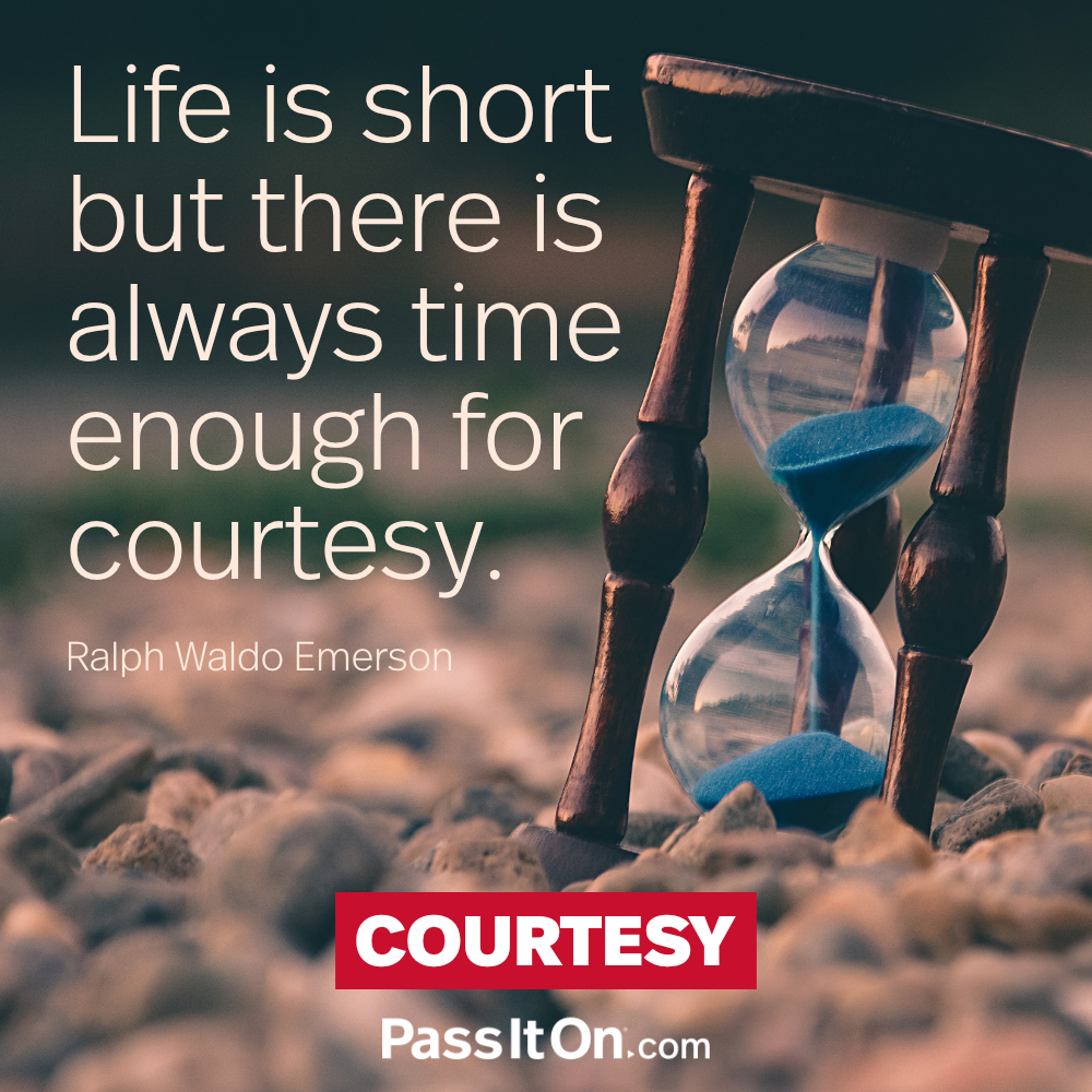 Life is short but there is always time enough for courtesy. —Ralph Waldo Emerson