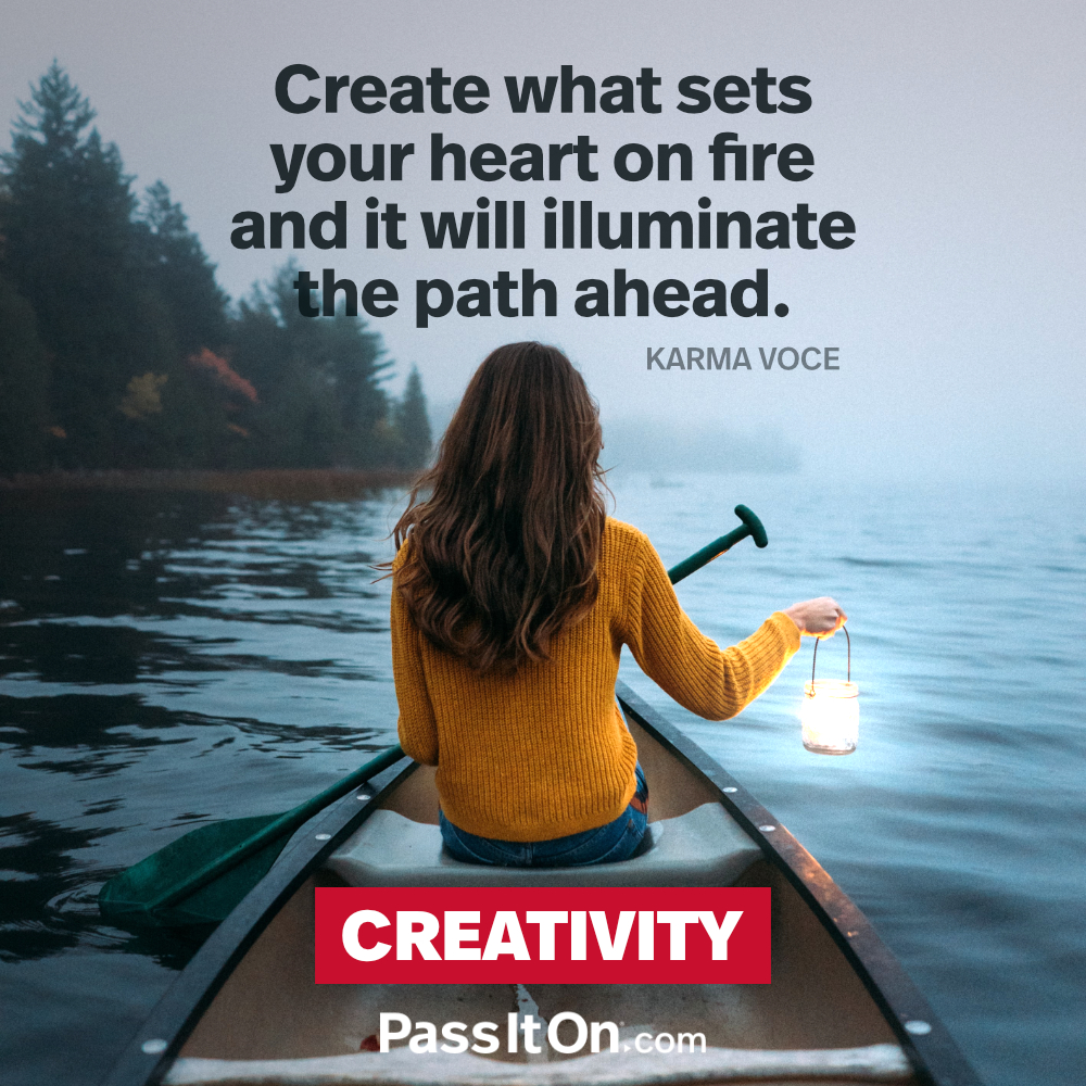 Create what sets your heart on fire and it will illuminate the path ahead. —Karma Voce