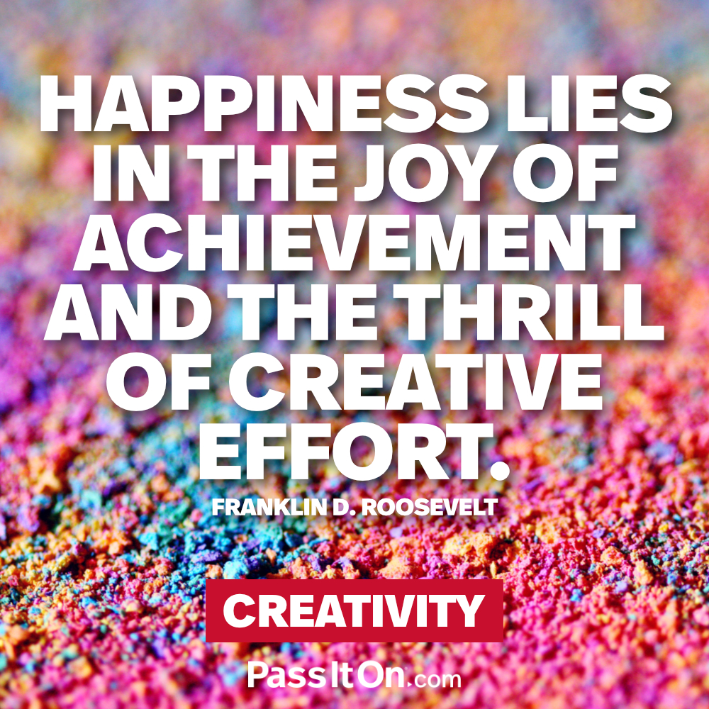 Happiness lies in the joy of achievement and the thrill of creative effort. —Franklin D. Roosevelt