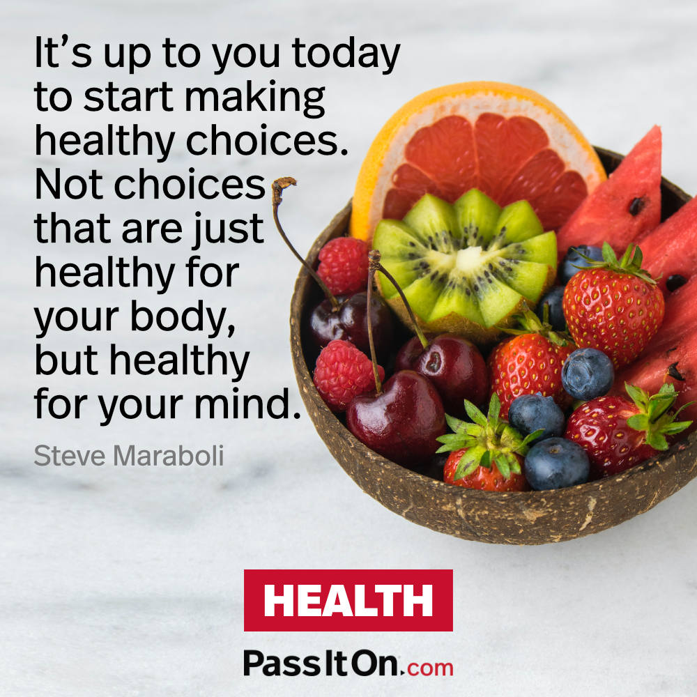 It's up to you today to start making healthy choices. Not choices that are just healthy for your body, but healthy for your mind. —Steve Maraboli