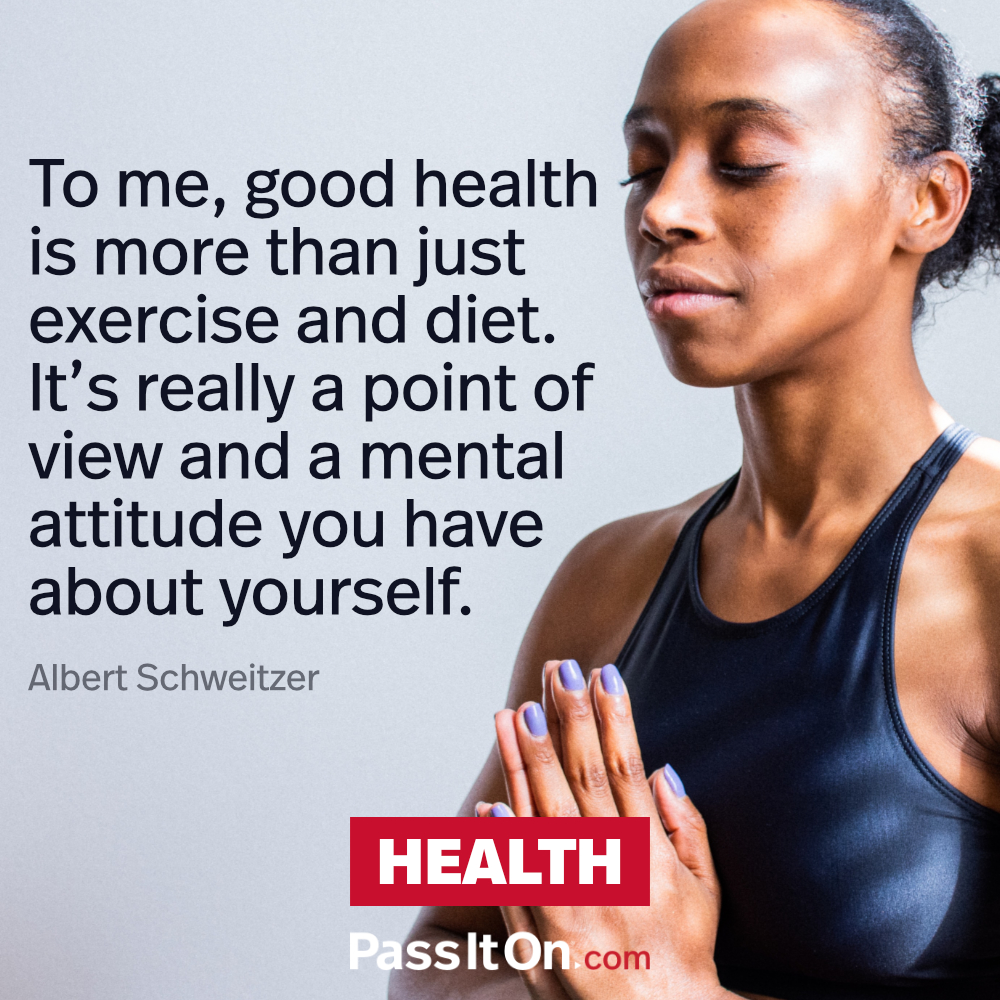 To me, good health is more than just exercise and diet. It's really a point of view and a mental attitude you have about yourself. —Albert Schweitzer