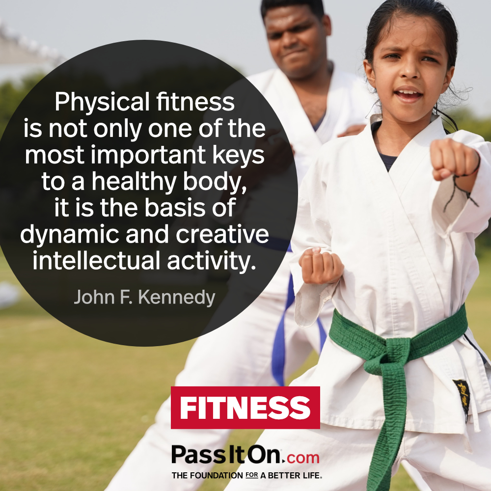Physical fitness is not only one of the most important keys to a healthy body, it is the basic of dynamic and creative intellectual activity. —John F. Kennedy